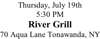 Thursday, July 19th 5:30 PM River Grill 70 Aqua Lane Tonawanda, NY